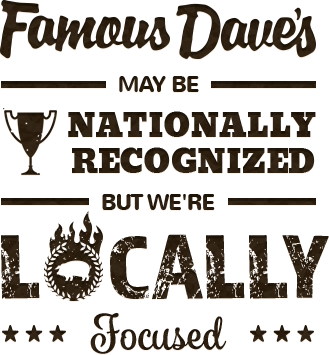 Famous Dave's may be nationally recognized, but we're locally focused.